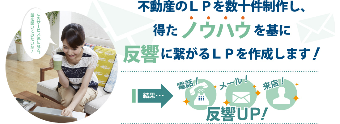 不動産のLPを数十件制作し、得たノウハウを基に反響に繋がるLPを作成します!